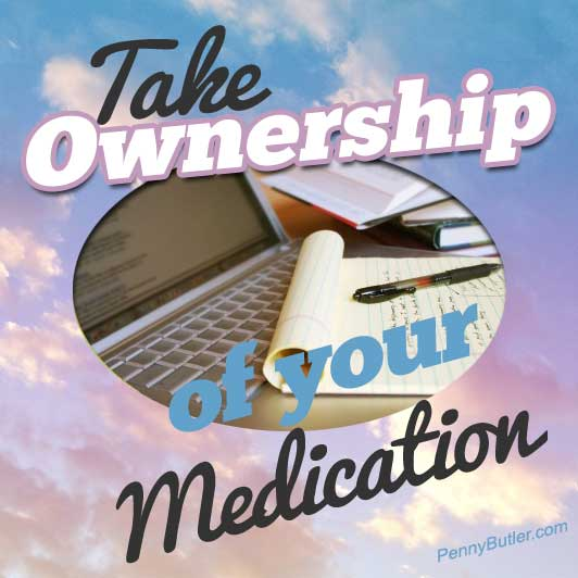 Take ownership of your Medication: DO YOUR OWN RESEARCH. It's Your body, it's Your life, it's IMPORTANT!