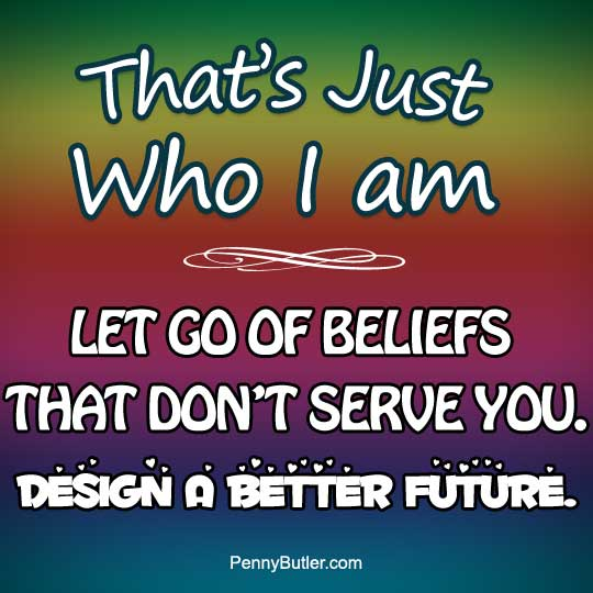 """That's just me – that's just who I am"", I call 'Bullshit'. Rewrite your Destiny. Forgive your past. Let go of Beliefs that don't serve you. Design a better future."