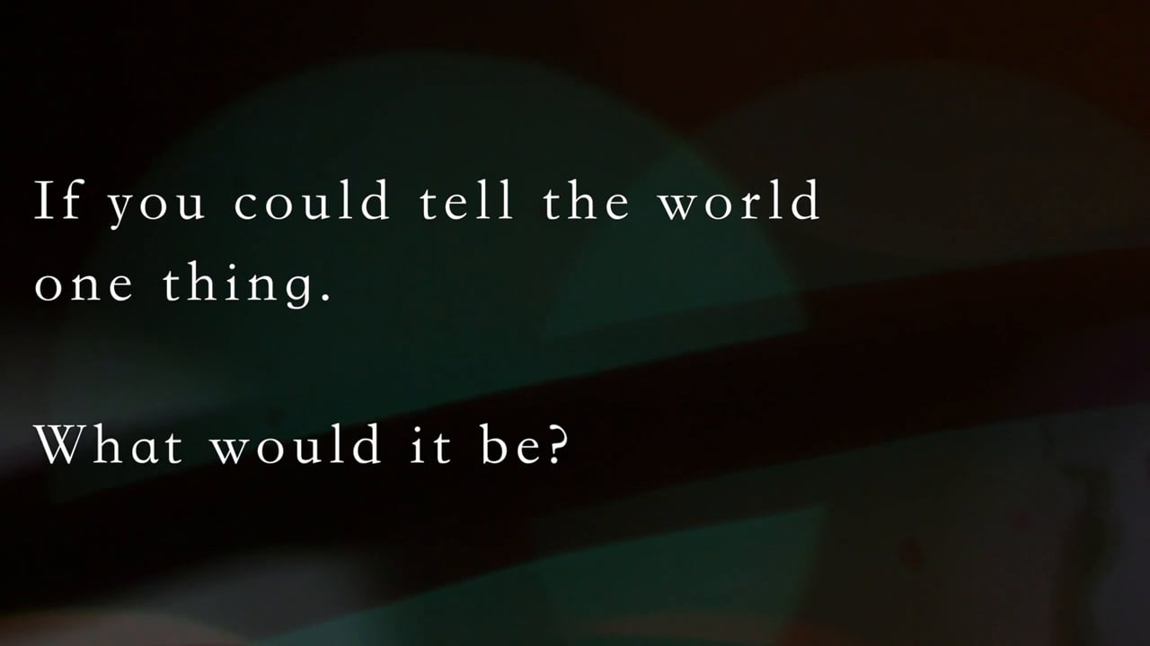 [QA] What would you want to tell the world?
